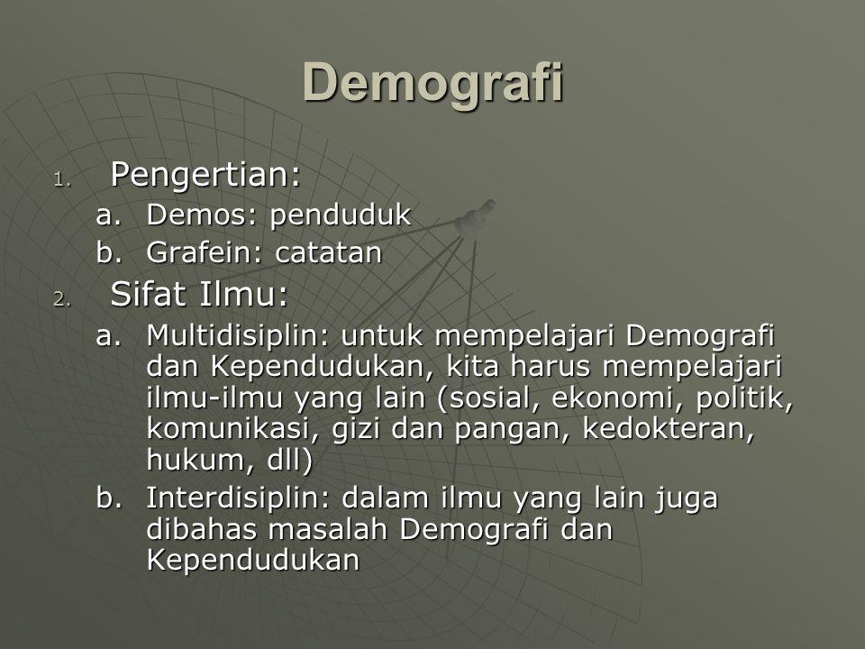 Demografi 1. Pengertian: a.Demos: penduduk b.Grafein: catatan 2. Sifat Ilmu: a.Multidisiplin: untuk mempelajari Demografi dan Kependudukan, kita harus