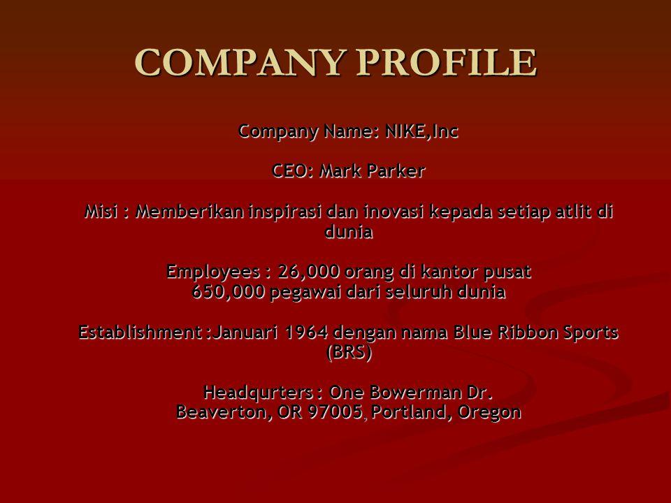 COMPANY PROFILE Company Name: NIKE,Inc CEO: Mark Parker Misi : Memberikan inspirasi dan inovasi kepada setiap atlit di dunia Employees : 26,000 orang di kantor pusat 650,000 pegawai dari seluruh dunia Establishment :Januari 1964 dengan nama Blue Ribbon Sports (BRS) Headqurters : One Bowerman Dr.