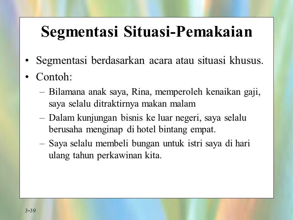 3-39 Segmentasi Situasi-Pemakaian Segmentasi berdasarkan acara atau situasi khusus. Contoh: –Bilamana anak saya, Rina, memperoleh kenaikan gaji, saya