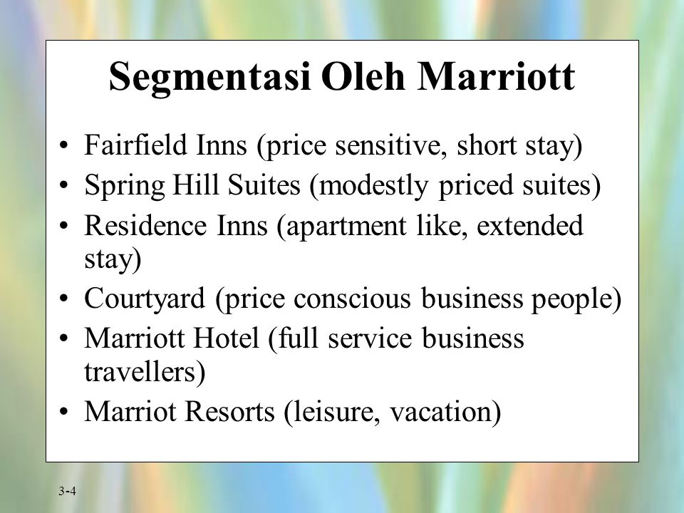 3-4 Segmentasi Oleh Marriott Fairfield Inns (price sensitive, short stay) Spring Hill Suites (modestly priced suites) Residence Inns (apartment like, extended stay) Courtyard (price conscious business people) Marriott Hotel (full service business travellers) Marriot Resorts (leisure, vacation)