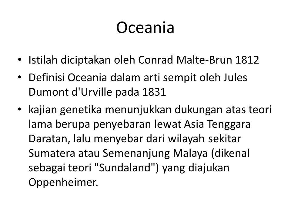Oceania Istilah diciptakan oleh Conrad Malte-Brun 1812 Definisi Oceania dalam arti sempit oleh Jules Dumont d Urville pada 1831 kajian genetika menunjukkan dukungan atas teori lama berupa penyebaran lewat Asia Tenggara Daratan, lalu menyebar dari wilayah sekitar Sumatera atau Semenanjung Malaya (dikenal sebagai teori Sundaland ) yang diajukan Oppenheimer.