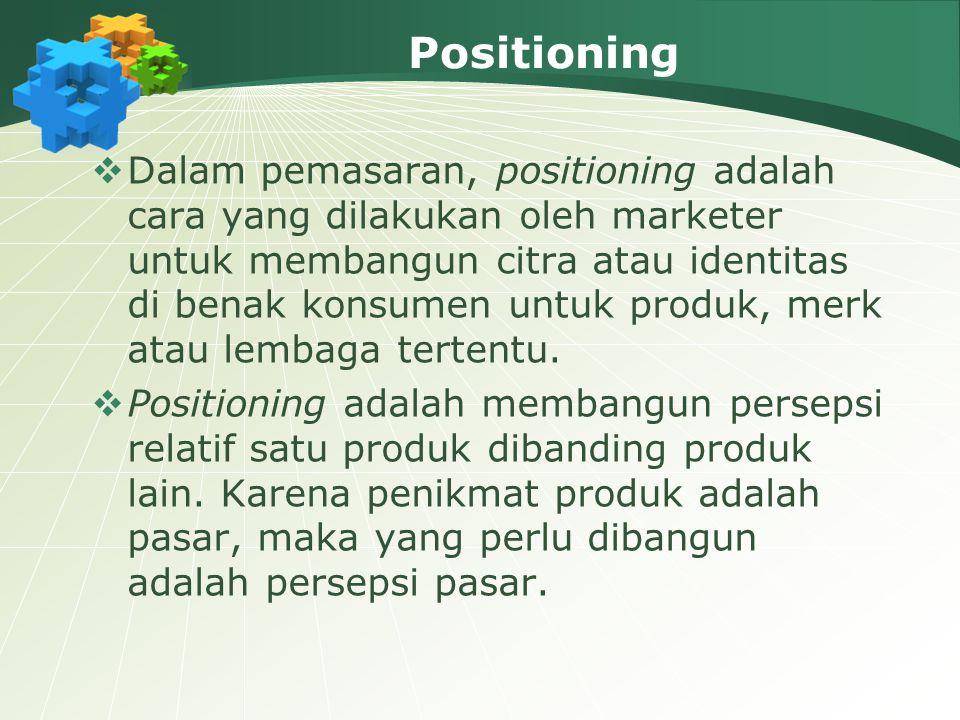 Positioning  Dalam pemasaran, positioning adalah cara yang dilakukan oleh marketer untuk membangun citra atau identitas di benak konsumen untuk produk, merk atau lembaga tertentu.