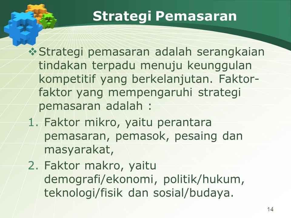 14 Strategi Pemasaran  Strategi pemasaran adalah serangkaian tindakan terpadu menuju keunggulan kompetitif yang berkelanjutan.