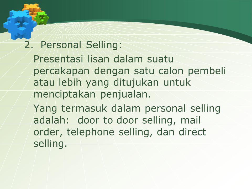 2. Personal Selling: Presentasi lisan dalam suatu percakapan dengan satu calon pembeli atau lebih yang ditujukan untuk menciptakan penjualan. Yang ter