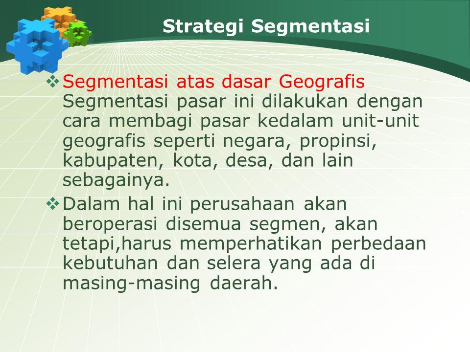 Strategi Segmentasi  Segmentasi atas dasar Geografis Segmentasi pasar ini dilakukan dengan cara membagi pasar kedalam unit-unit geografis seperti negara, propinsi, kabupaten, kota, desa, dan lain sebagainya.