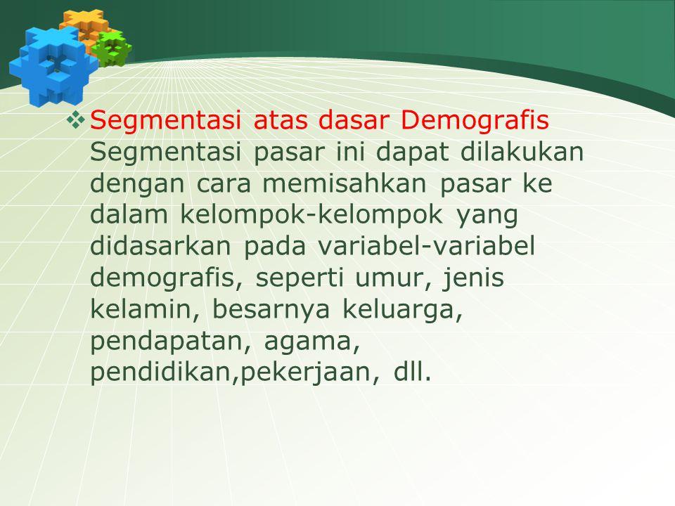  Segmentasi atas dasar Demografis Segmentasi pasar ini dapat dilakukan dengan cara memisahkan pasar ke dalam kelompok-kelompok yang didasarkan pada variabel-variabel demografis, seperti umur, jenis kelamin, besarnya keluarga, pendapatan, agama, pendidikan,pekerjaan, dll.