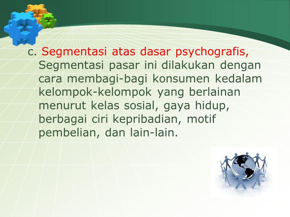 c. Segmentasi atas dasar psychografis, Segmentasi pasar ini dilakukan dengan cara membagi-bagi konsumen kedalam kelompok-kelompok yang berlainan menur