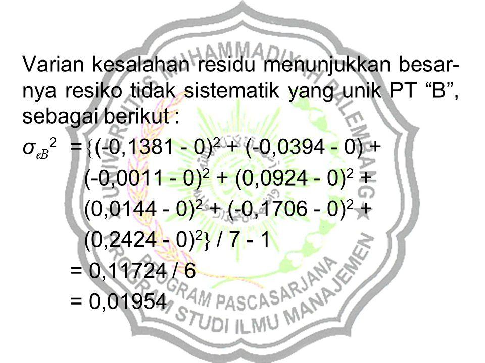Varian kesalahan residu menunjukkan besar- nya resiko tidak sistematik yang unik PT B , sebagai berikut : σ e B 2 = { (-0,1381 - 0) 2 + (-0,0394 - 0) + (-0,0011 - 0) 2 + (0,0924 - 0) 2 + (0,0144 - 0) 2 + (-0,1706 - 0) 2 + (0,2424 - 0) 2 } / 7 - 1 = 0,11724 / 6 = 0,01954