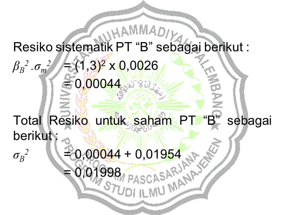 Resiko sistematik PT B sebagai berikut : β B 2.σ m 2 = (1,3) 2 x 0,0026 = 0,00044 Total Resiko untuk saham PT B sebagai berikut : σ B 2 = 0,00044 + 0,01954 = 0,01998