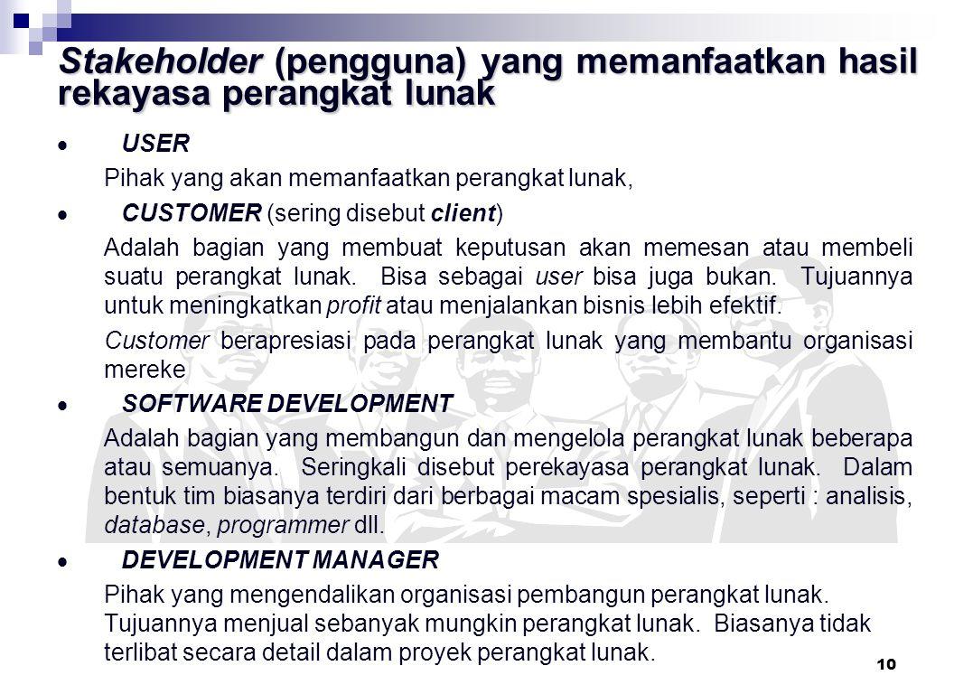 10 Stakeholder (pengguna) yang memanfaatkan hasil rekayasa perangkat lunak  USER Pihak yang akan memanfaatkan perangkat lunak,  CUSTOMER (sering disebut client) Adalah bagian yang membuat keputusan akan memesan atau membeli suatu perangkat lunak.