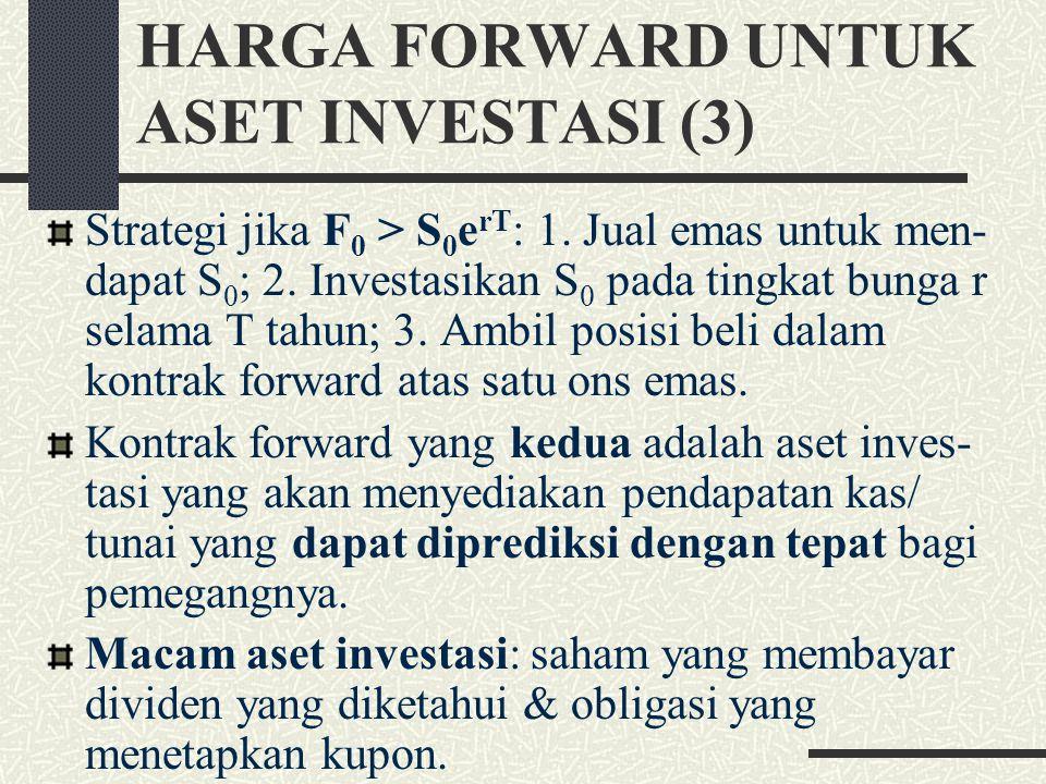 HARGA FORWARD UNTUK ASET INVESTASI (2) Strategi arbitrasi jika F 0 < S 0 e rT : 1. Short atas aset; dan 2. Beli kontrak forward. Jika short sales tida