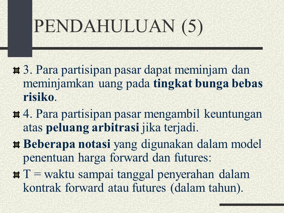 PENDAHULUAN (4) Ada beberapa asumsi yang digunakan dalam model penentuan harga forward dan futures: 1. Para partisipan pasar adalah subyek yang tidak