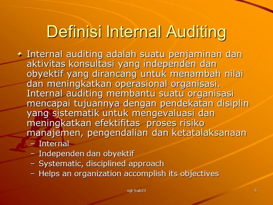 sgt-bab23 5 Definisi Internal Auditing Internal auditing adalah suatu penjaminan dan aktivitas konsultasi yang independen dan obyektif yang dirancang untuk menambah nilai dan meningkatkan operasional organisasi.