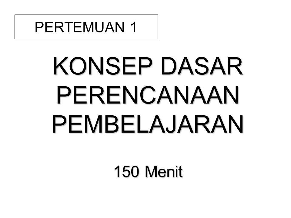 KONSEP DASAR PERENCANAAN PEMBELAJARAN 150 Menit PERTEMUAN 1