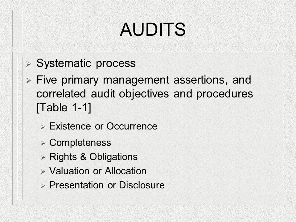 AUDITS  Systematic process  Five primary management assertions, and correlated audit objectives and procedures [Table 1-1]  Existence or Occurrence  Completeness  Rights & Obligations  Valuation or Allocation  Presentation or Disclosure