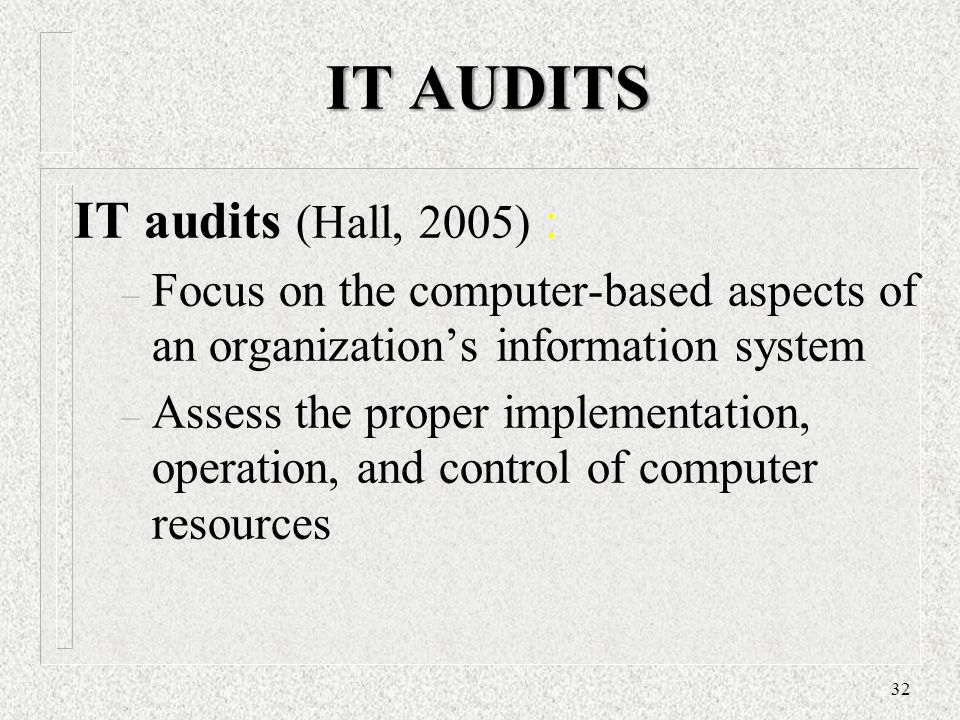 IT AUDITS IT audits (Hall, 2005) : – Focus on the computer-based aspects of an organization's information system – Assess the proper implementation, o