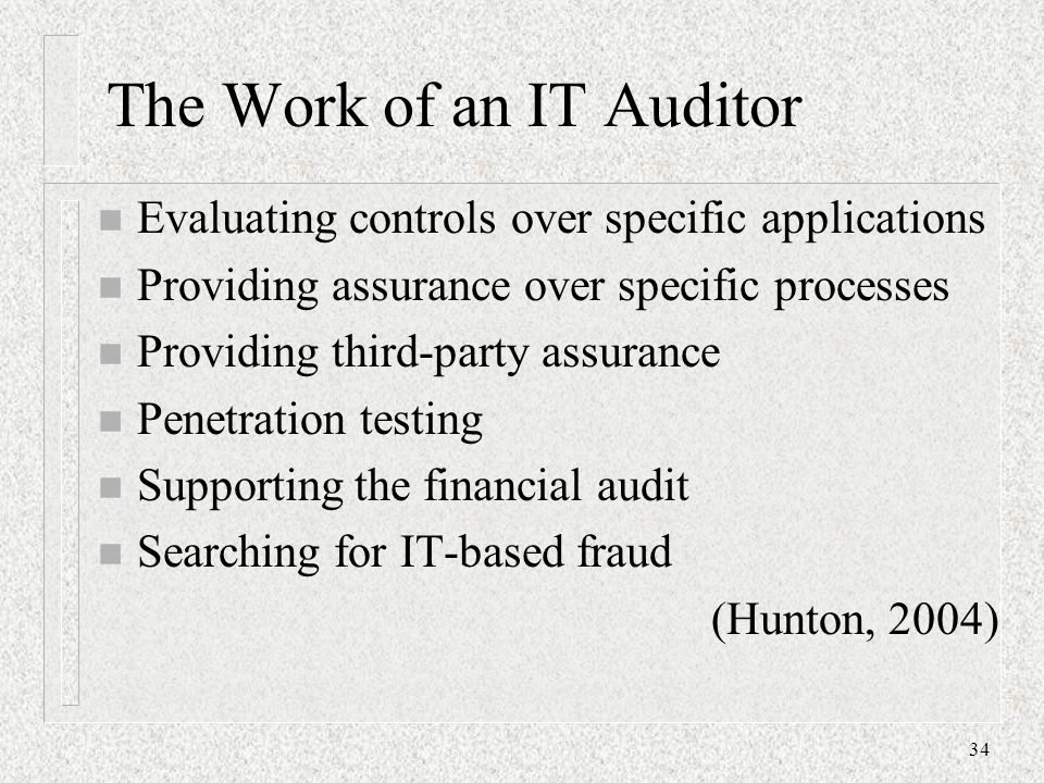 The Work of an IT Auditor n Evaluating controls over specific applications n Providing assurance over specific processes n Providing third-party assurance n Penetration testing n Supporting the financial audit n Searching for IT-based fraud (Hunton, 2004) 34