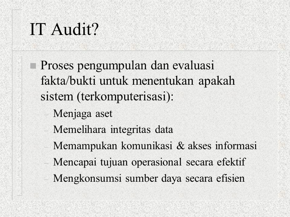 IT Audit? n Proses pengumpulan dan evaluasi fakta/bukti untuk menentukan apakah sistem (terkomputerisasi): – Menjaga aset – Memelihara integritas data
