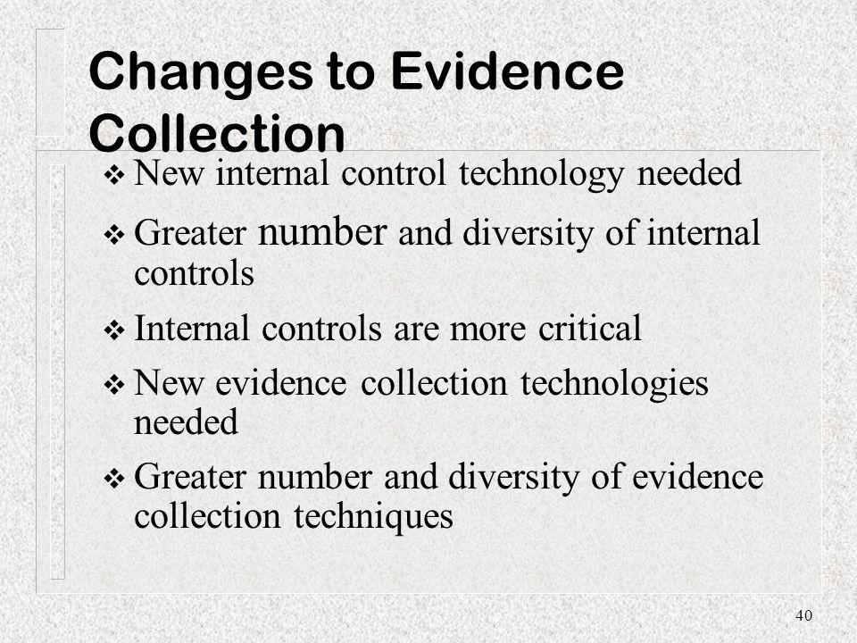 Changes to Evidence Collection  New internal control technology needed  Greater number and diversity of internal controls  Internal controls are mo