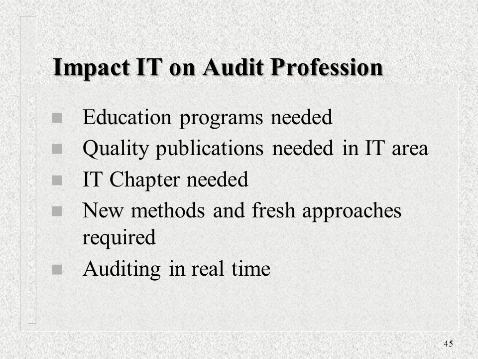 Impact IT on Audit Profession n Education programs needed n Quality publications needed in IT area n IT Chapter needed n New methods and fresh approaches required n Auditing in real time 45