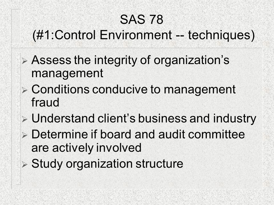  Assess the integrity of organization's management  Conditions conducive to management fraud  Understand client's business and industry  Determine if board and audit committee are actively involved  Study organization structure SAS 78 (#1:Control Environment -- techniques)