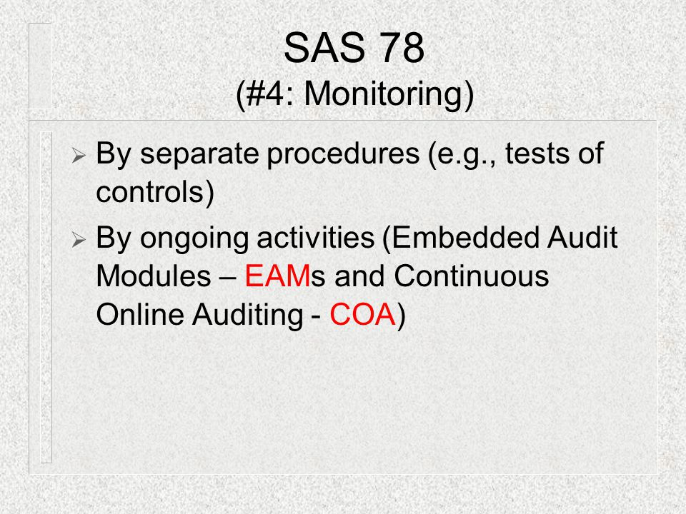  By separate procedures (e.g., tests of controls)  By ongoing activities (Embedded Audit Modules – EAMs and Continuous Online Auditing - COA) SAS 78 (#4: Monitoring)