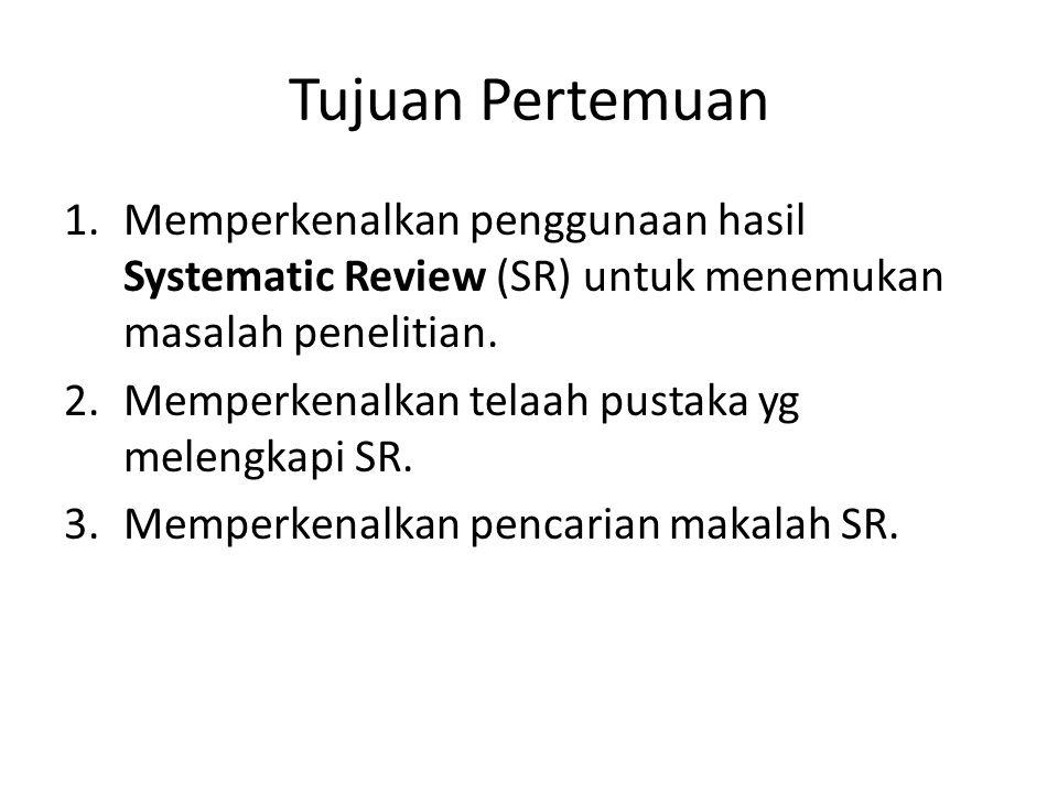 Tujuan Pertemuan 1.Memperkenalkan penggunaan hasil Systematic Review (SR) untuk menemukan masalah penelitian. 2.Memperkenalkan telaah pustaka yg melen