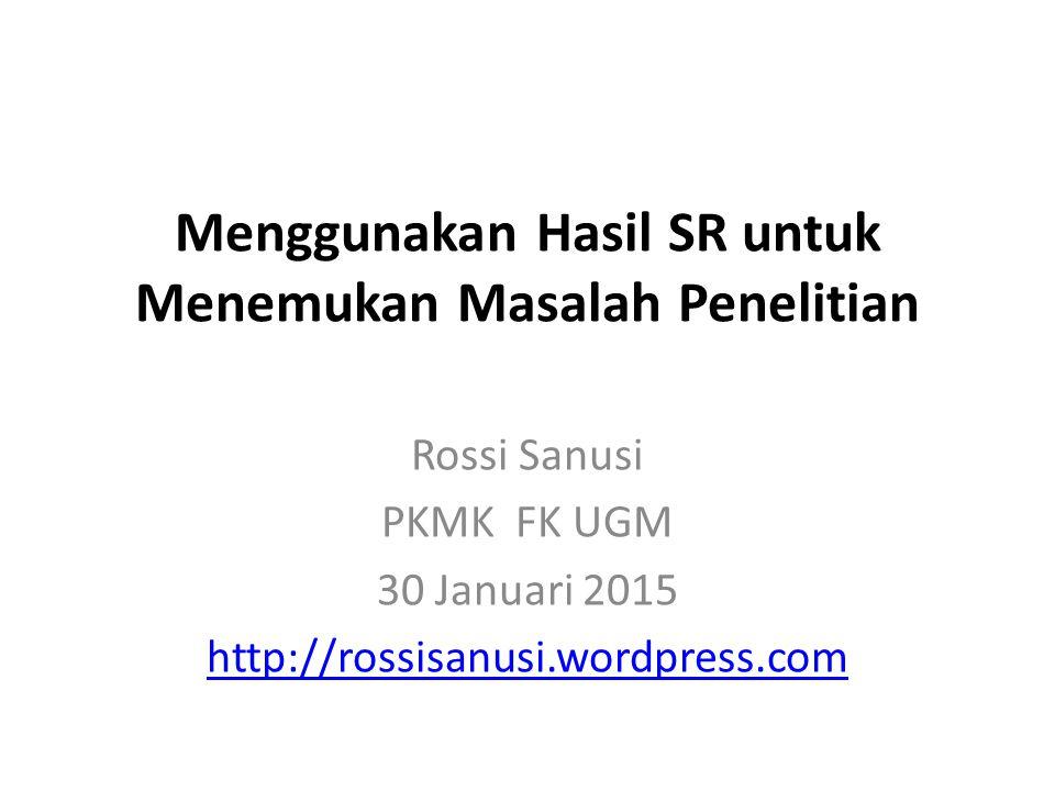 Menggunakan Hasil SR untuk Menemukan Masalah Penelitian Rossi Sanusi PKMK FK UGM 30 Januari 2015 http://rossisanusi.wordpress.com