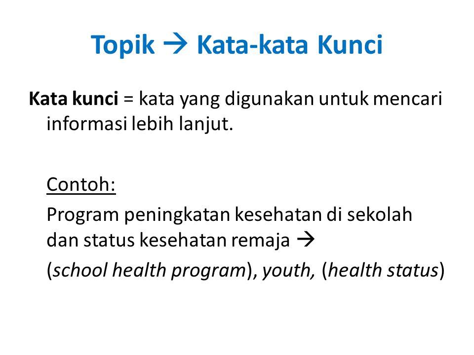 Topik  Kata-kata Kunci Kata kunci = kata yang digunakan untuk mencari informasi lebih lanjut. Contoh: Program peningkatan kesehatan di sekolah dan st