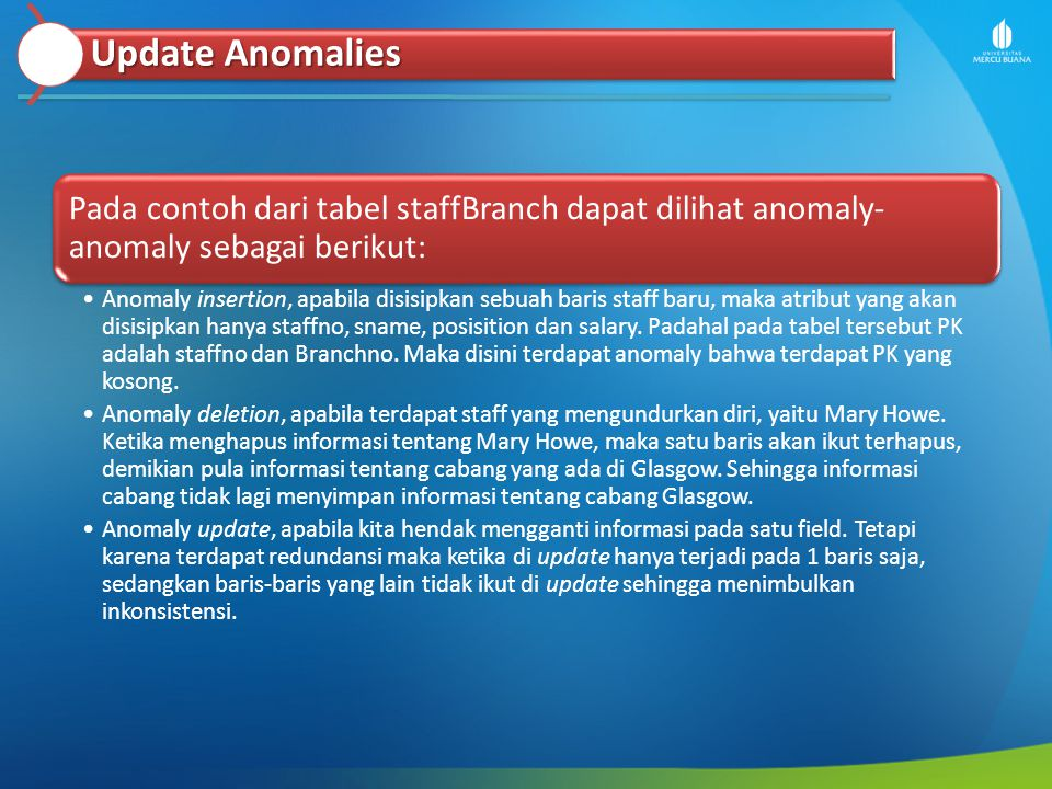 Update Anomalies Pada contoh dari tabel staffBranch dapat dilihat anomaly- anomaly sebagai berikut: Anomaly insertion, apabila disisipkan sebuah baris