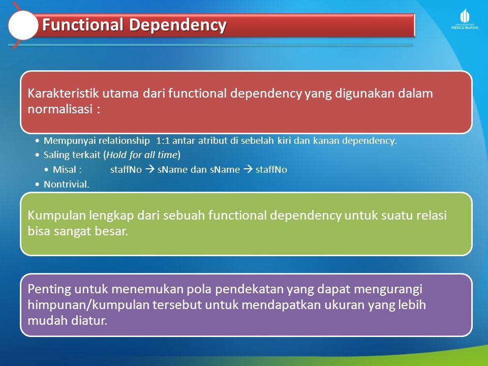 Functional Dependency Karakteristik utama dari functional dependency yang digunakan dalam normalisasi : Mempunyai relationship 1:1 antar atribut di se