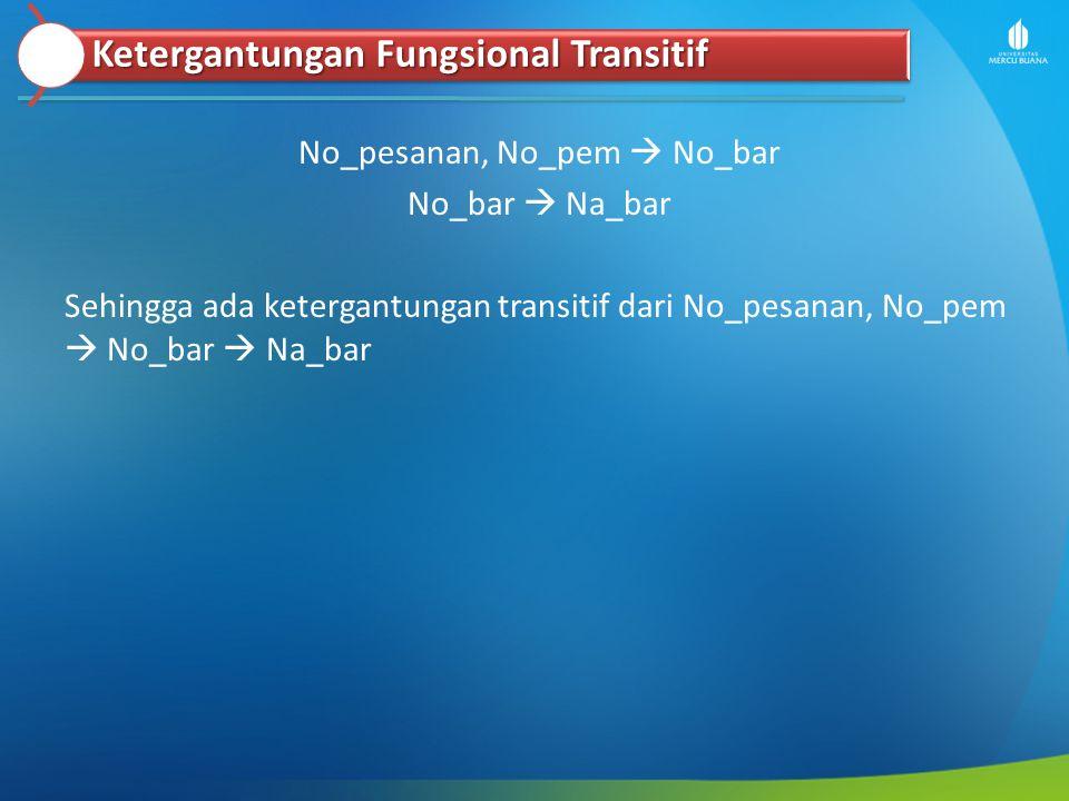 No_pesanan, No_pem  No_bar No_bar  Na_bar Sehingga ada ketergantungan transitif dari No_pesanan, No_pem  No_bar  Na_bar Ketergantungan Fungsional