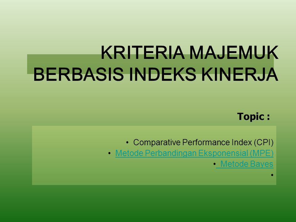 KRITERIA MAJEMUK BERBASIS INDEKS KINERJA Comparative Performance Index (CPI) Metode Perbandingan Eksponensial (MPE) Metode Bayes Topic :