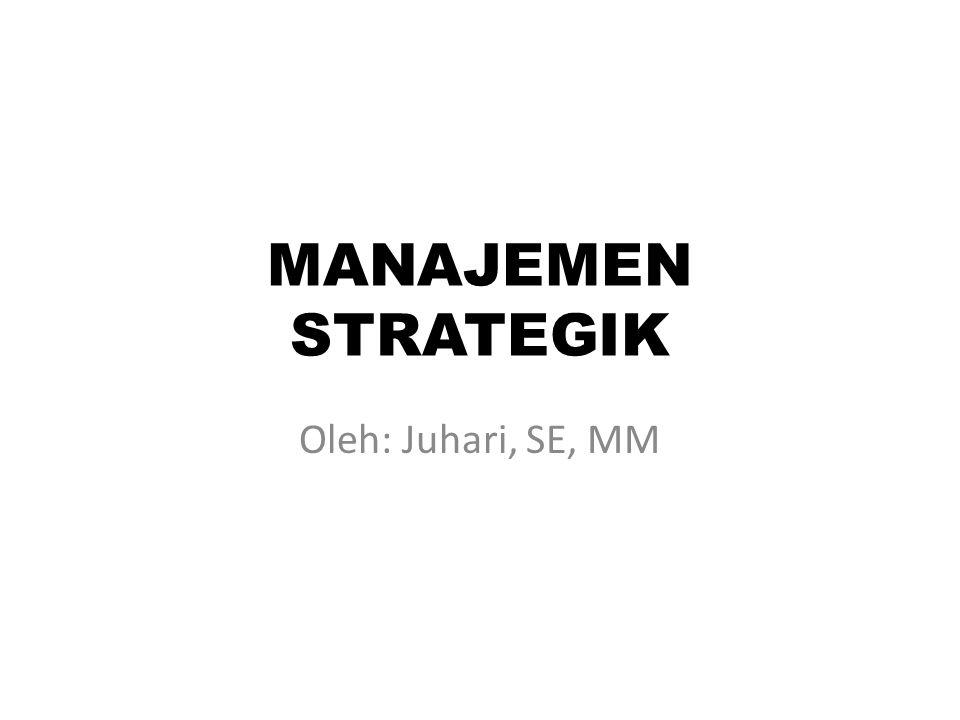 MANAJEMEN STRATEGIK Oleh: Juhari, SE, MM