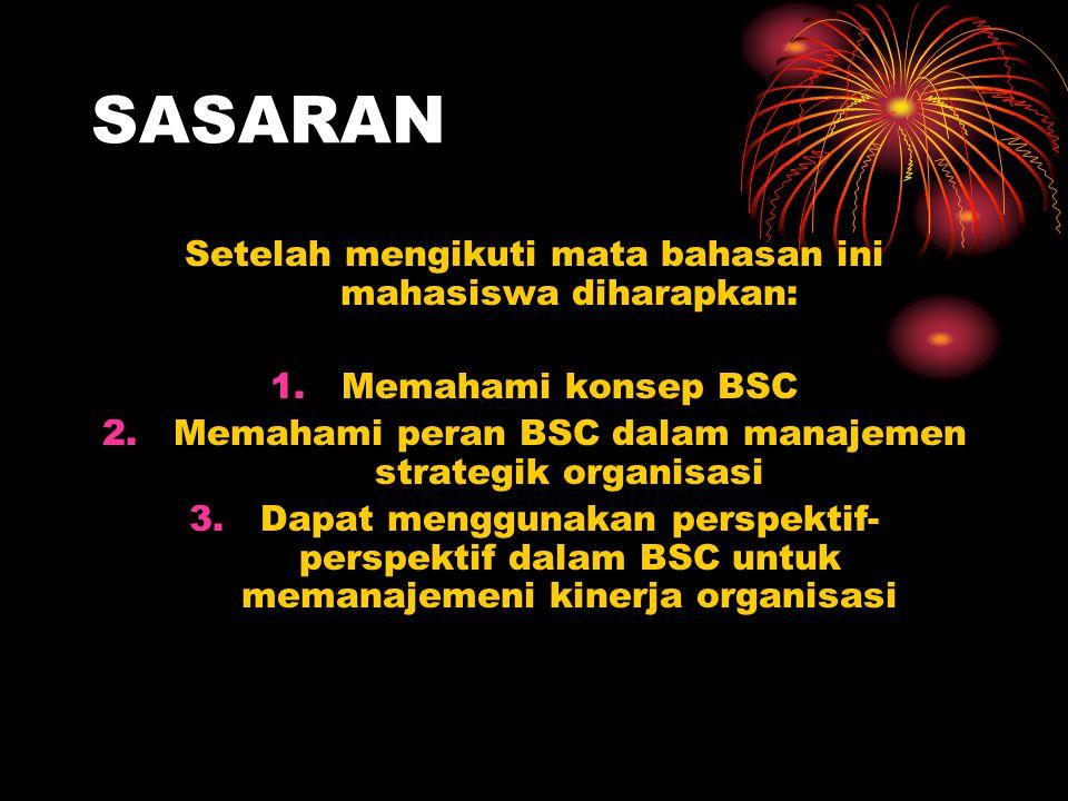 SASARAN Setelah mengikuti mata bahasan ini mahasiswa diharapkan: 1.Memahami konsep BSC 2.Memahami peran BSC dalam manajemen strategik organisasi 3.Dap