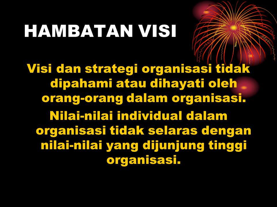 HAMBATAN VISI Visi dan strategi organisasi tidak dipahami atau dihayati oleh orang-orang dalam organisasi. Nilai-nilai individual dalam organisasi tid