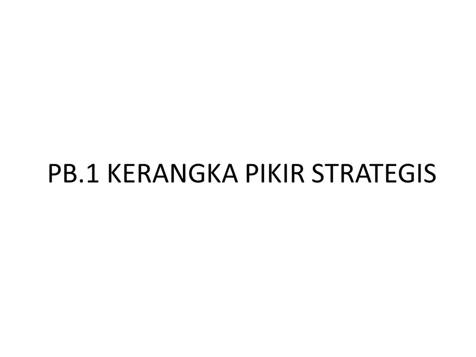 PB.1 KERANGKA PIKIR STRATEGIS