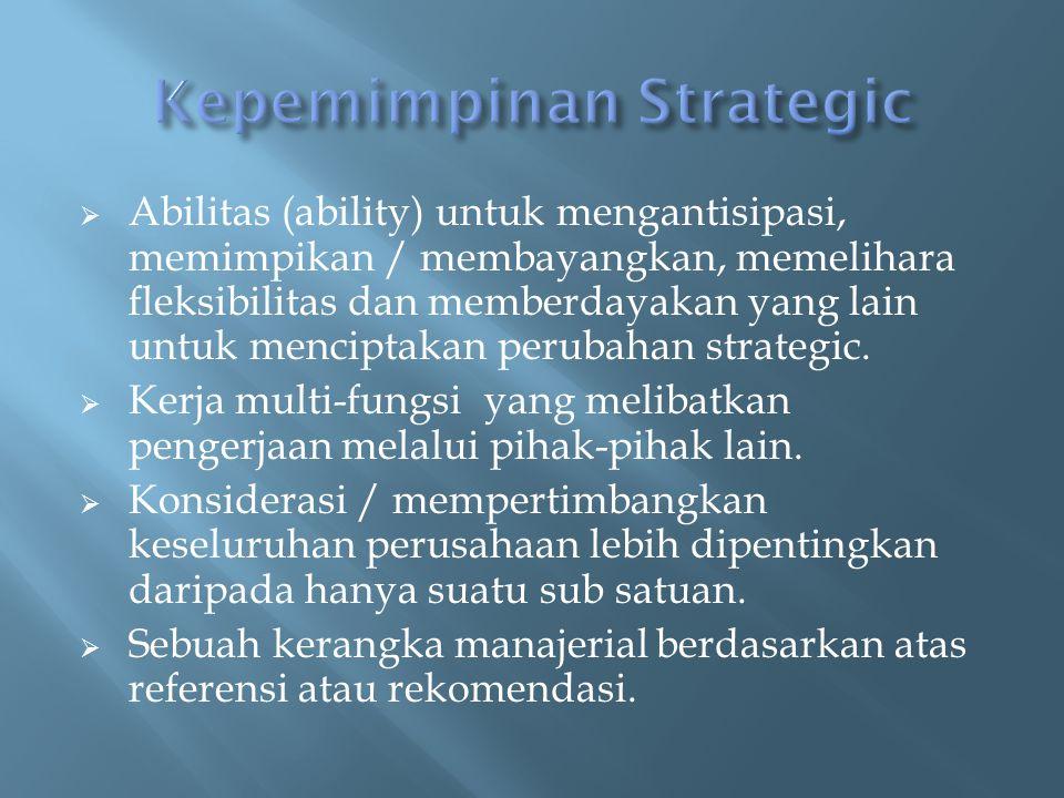  Abilitas (ability) untuk mengantisipasi, memimpikan / membayangkan, memelihara fleksibilitas dan memberdayakan yang lain untuk menciptakan perubahan strategic.