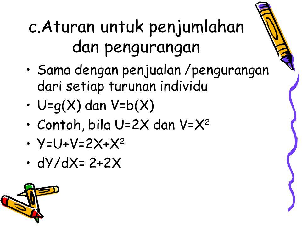 c.Aturan untuk penjumlahan dan pengurangan Sama dengan penjualan /pengurangan dari setiap turunan individu U=g(X) dan V=b(X) Contoh, bila U=2X dan V=X 2 Y=U+V=2X+X 2 dY/dX= 2+2X