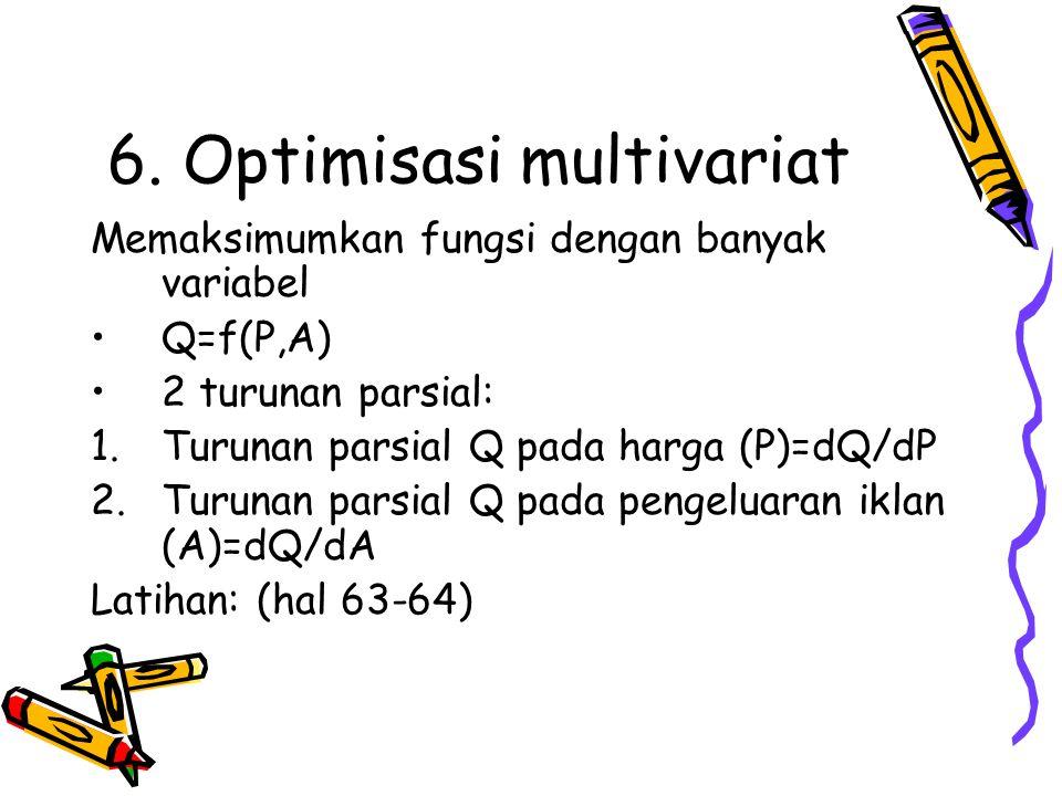 6. Optimisasi multivariat Memaksimumkan fungsi dengan banyak variabel Q=f(P,A) 2 turunan parsial: 1.Turunan parsial Q pada harga (P)=dQ/dP 2.Turunan p