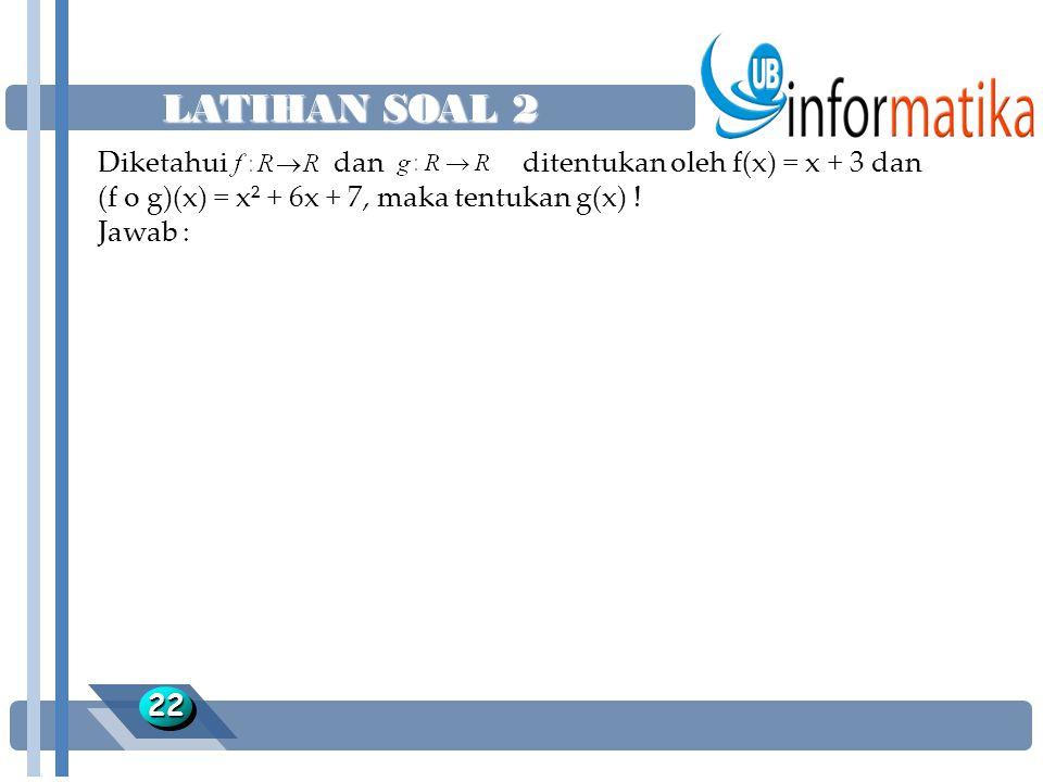 LATIHAN SOAL 2 2222 Diketahui dan ditentukan oleh f(x) = x + 3 dan (f o g)(x) = x² + 6x + 7, maka tentukan g(x) ! Jawab :