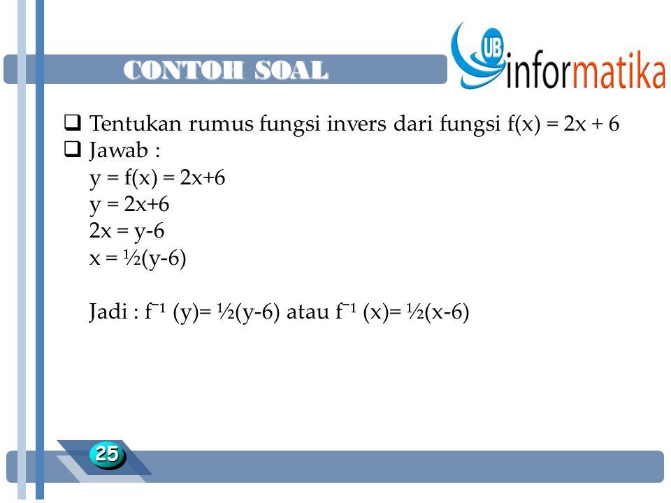 CONTOH SOAL 2525  Tentukan rumus fungsi invers dari fungsi f(x) = 2x + 6  Jawab : y = f(x) = 2x+6 y = 2x+6 2x = y-6 x = ½(y-6) Jadi : f¯¹ (y)= ½(y-6) atau f¯¹ (x)= ½(x-6)