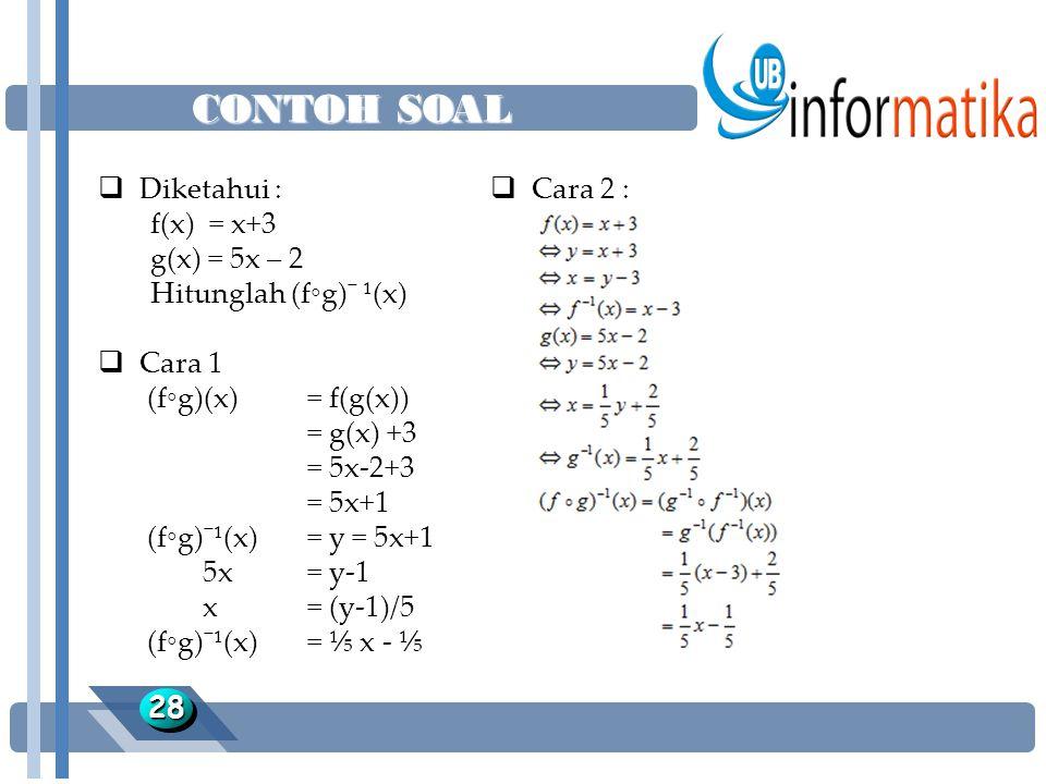CONTOH SOAL 2828  Diketahui : f(x) = x+3 g(x) = 5x – 2 Hitunglah (f◦g)¯ ¹(x)  Cara 1 (f◦g)(x) = f(g(x)) = g(x) +3 = 5x-2+3 = 5x+1 (f◦g)¯¹(x)= y = 5x+1 5x= y-1 x= (y-1)/5 (f◦g)¯¹(x)= ⅕ x - ⅕  Cara 2 :