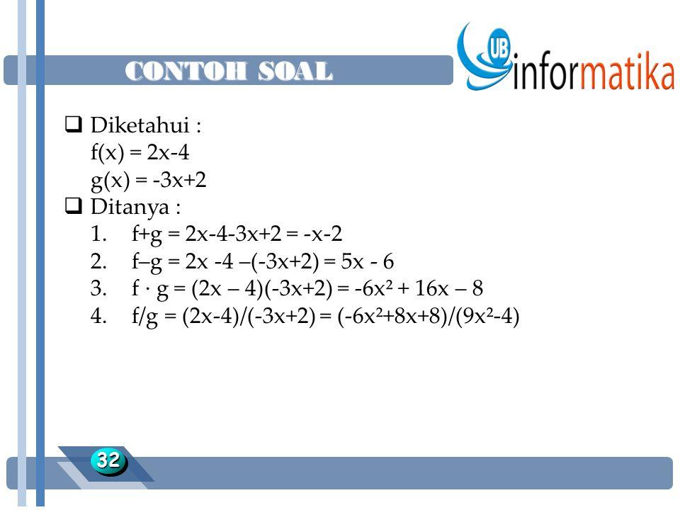 CONTOH SOAL 3232  Diketahui : f(x) = 2x-4 g(x) = -3x+2  Ditanya : 1.f+g = 2x-4-3x+2 = -x-2 2.f–g = 2x -4 –(-3x+2) = 5x - 6 3.f · g = (2x – 4)(-3x+2) = -6x² + 16x – 8 4.