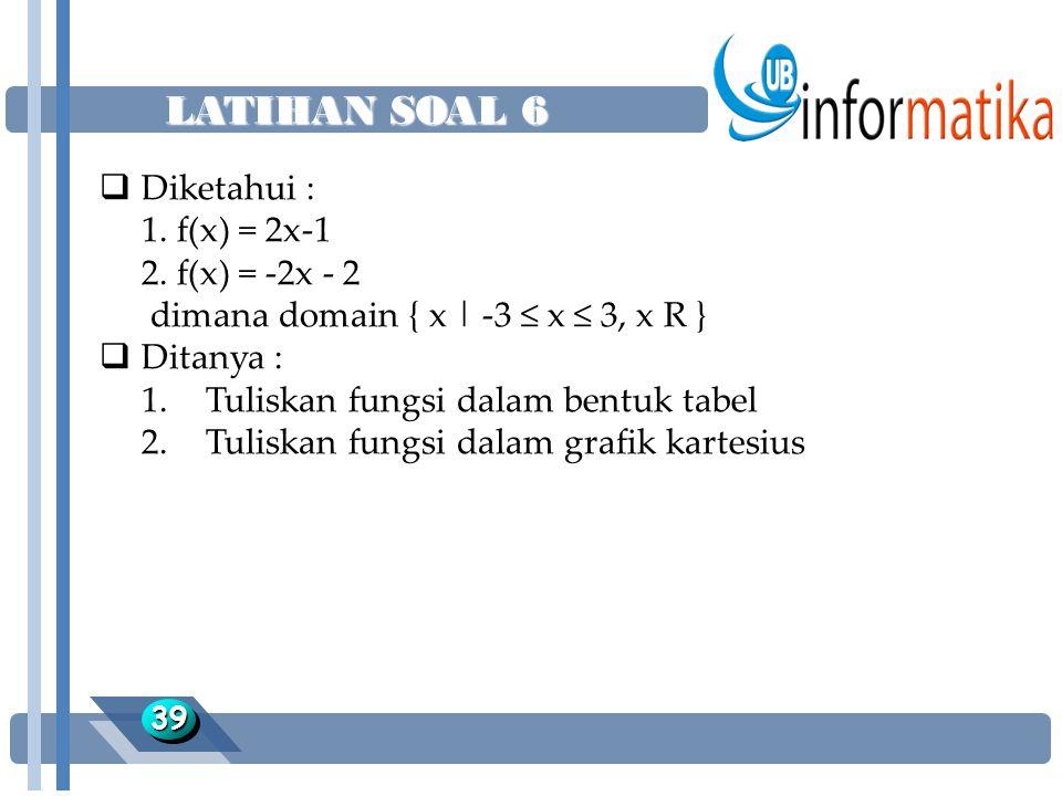 LATIHAN SOAL 6 3939  Diketahui : 1. f(x) = 2x-1 2. f(x) = -2x - 2 dimana domain { x | -3 ≤ x ≤ 3, x R }  Ditanya : 1.Tuliskan fungsi dalam bentuk ta