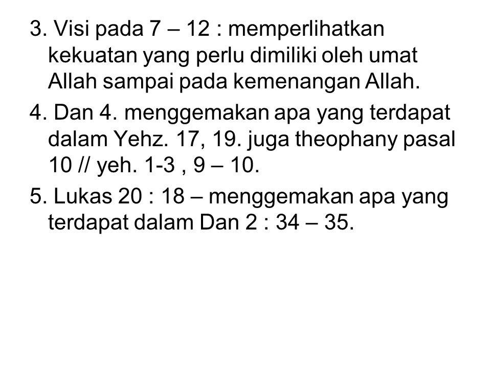 3. Visi pada 7 – 12 : memperlihatkan kekuatan yang perlu dimiliki oleh umat Allah sampai pada kemenangan Allah. 4. Dan 4. menggemakan apa yang terdapa