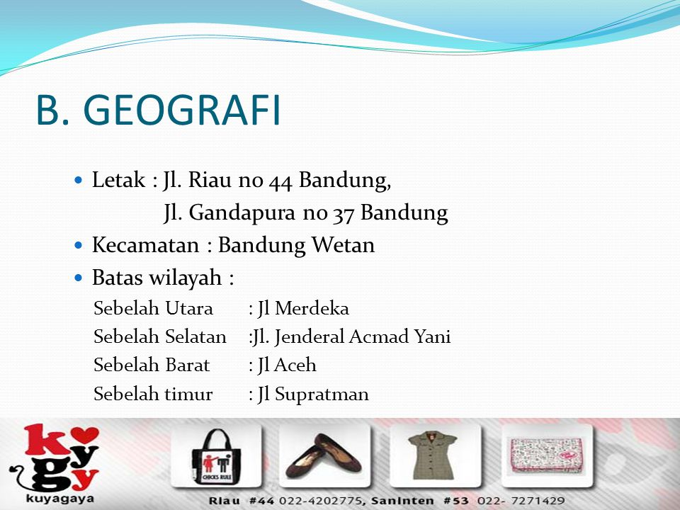 B. GEOGRAFI Letak : Jl. Riau no 44 Bandung, Jl. Gandapura no 37 Bandung Kecamatan : Bandung Wetan Batas wilayah : Sebelah Utara: Jl Merdeka Sebelah Se