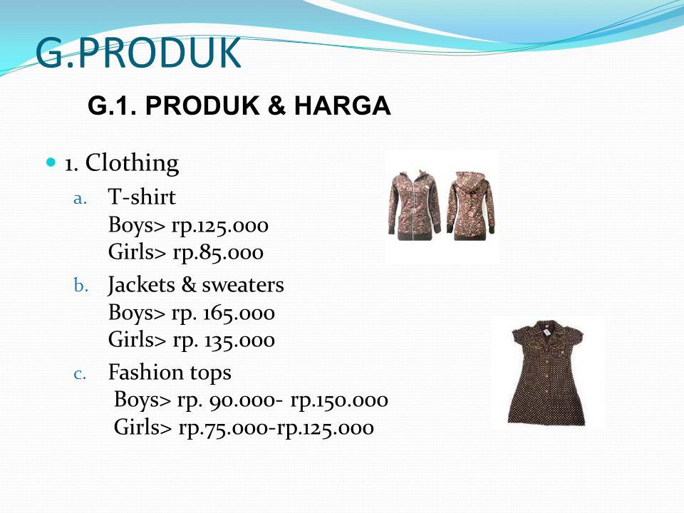 G.PRODUK 1. Clothing a. T-shirt Boys> rp.125.000 Girls> rp.85.000 b. Jackets & sweaters Boys> rp. 165.000 Girls> rp. 135.000 c. Fashion tops Boys> rp.