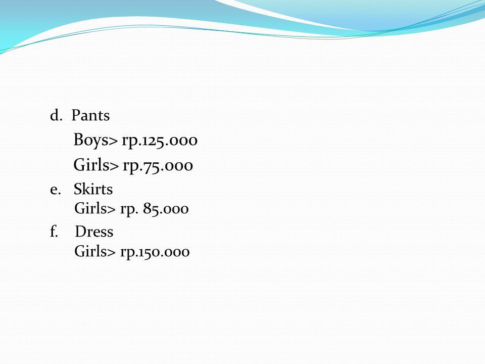 d. Pants Boys> rp.125.000 Girls> rp.75.000 e. Skirts Girls> rp. 85.000 f. Dress Girls> rp.150.000
