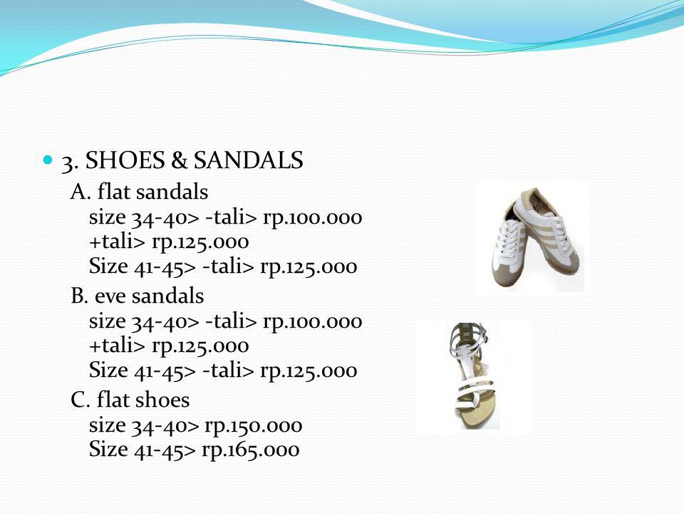 3. SHOES & SANDALS A. flat sandals size 34-40> -tali> rp.100.000 +tali> rp.125.000 Size 41-45> -tali> rp.125.000 B. eve sandals size 34-40> -tali> rp.